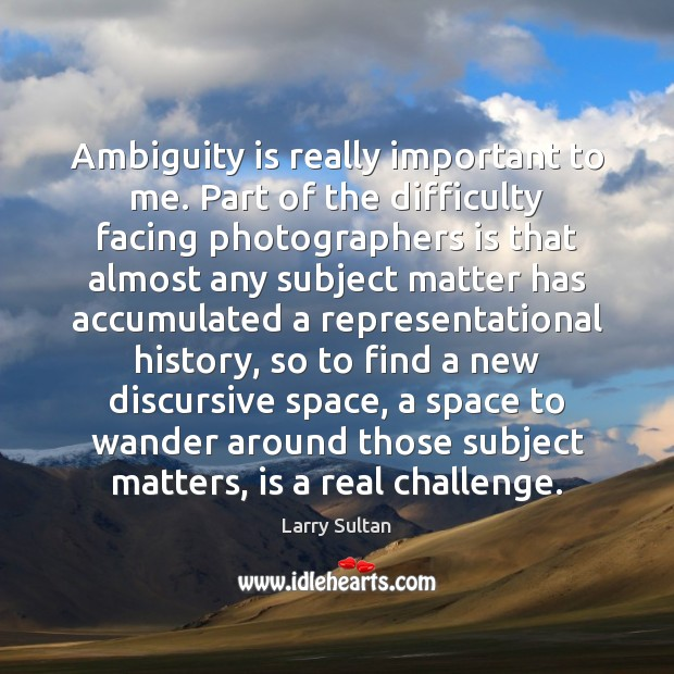 Image, Ambiguity is really important to me. Part of the difficulty facing photographers