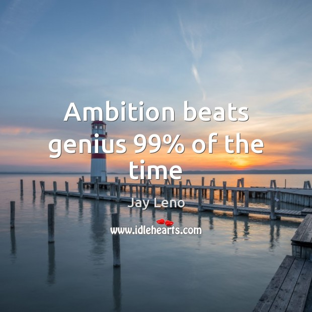 Ambition beats genius 99% of the time Jay Leno Picture Quote