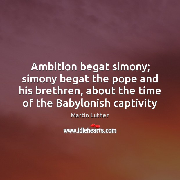 Ambition begat simony; simony begat the pope and his brethren, about the Martin Luther Picture Quote