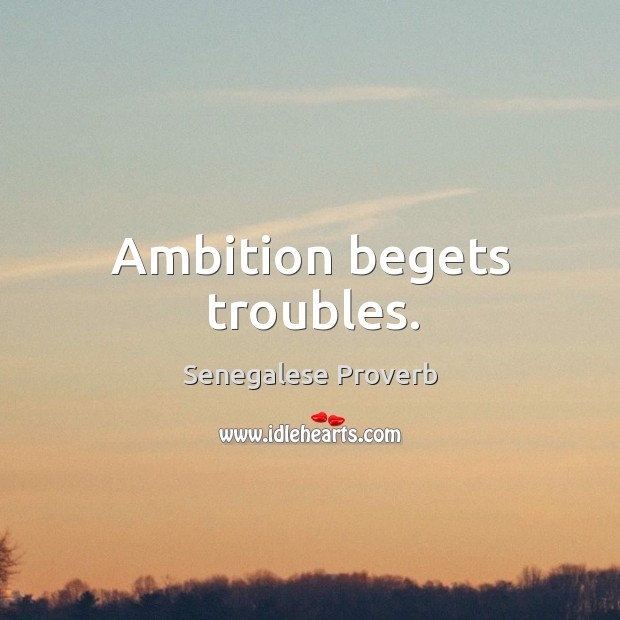 Ambition begets troubles. Senegalese Proverbs Image