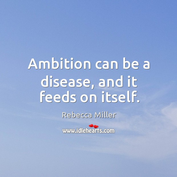 Ambition can be a disease, and it feeds on itself. Image