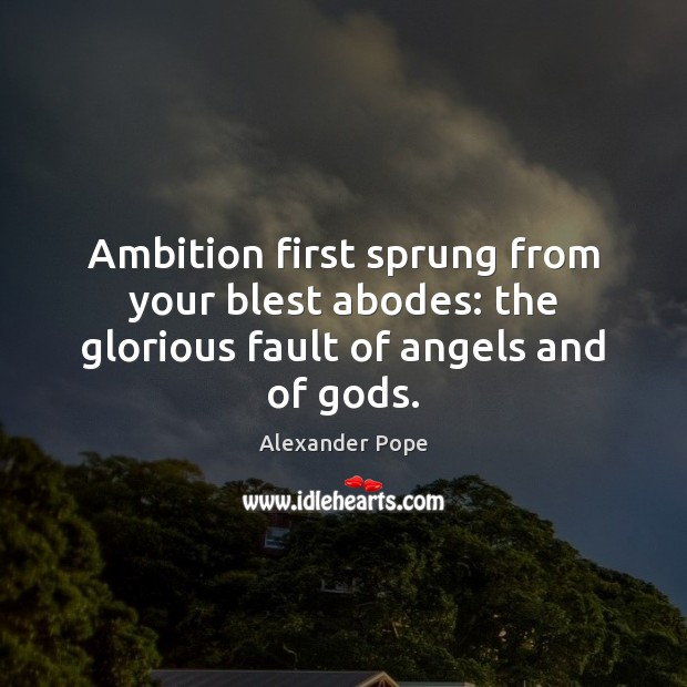 Ambition first sprung from your blest abodes: the glorious fault of angels and of Gods. Image