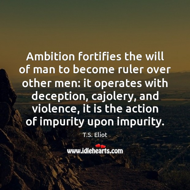 Ambition fortifies the will of man to become ruler over other men: T.S. Eliot Picture Quote