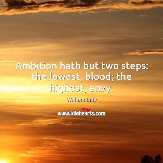Ambition hath but two steps: the lowest, blood; the highest, envy. William Lilly Picture Quote