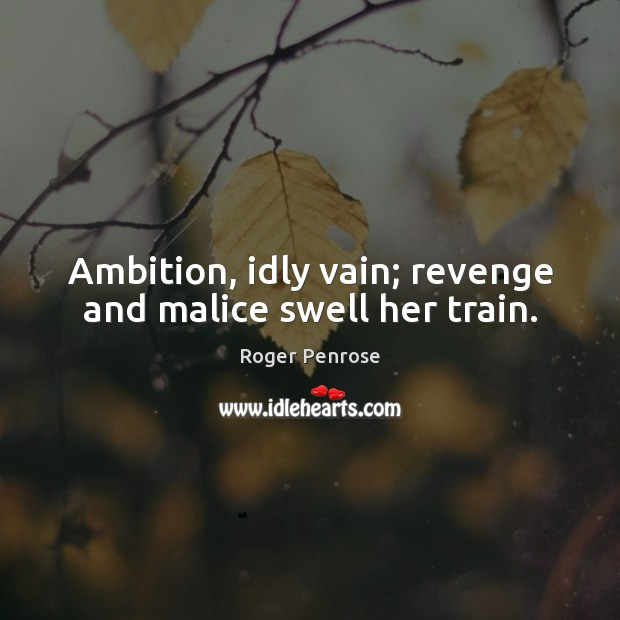 Ambition, idly vain; revenge and malice swell her train. Image