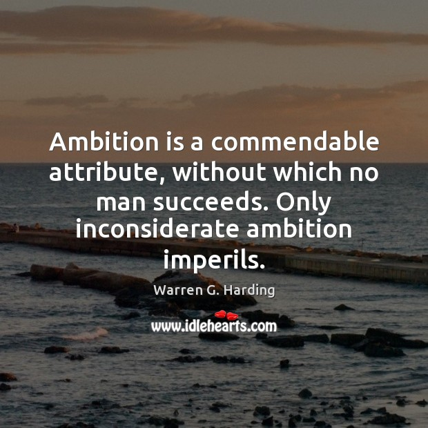 Ambition is a commendable attribute, without which no man succeeds. Only inconsiderate Warren G. Harding Picture Quote