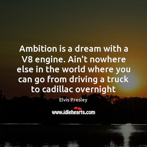 Ambition is a dream with a V8 engine. Ain't nowhere else in Elvis Presley Picture Quote