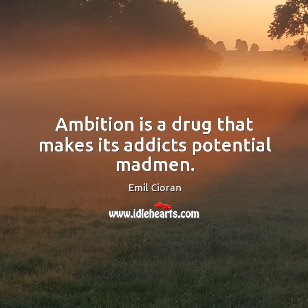Ambition is a drug that makes its addicts potential madmen. Emil Cioran Picture Quote