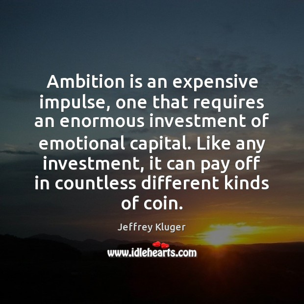Image, Ambition is an expensive impulse, one that requires an enormous investment of