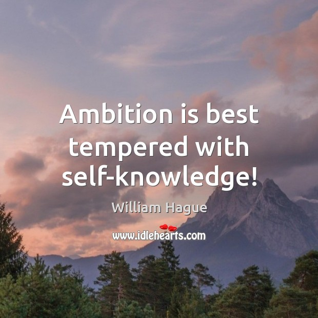 William Hague Picture Quote image saying: Ambition is best tempered with self-knowledge!