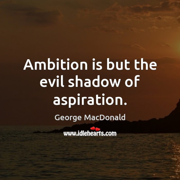 Image, Ambition is but the evil shadow of aspiration.