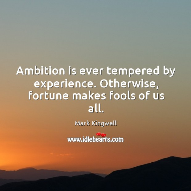 Ambition is ever tempered by experience. Otherwise, fortune makes fools of us all. Mark Kingwell Picture Quote