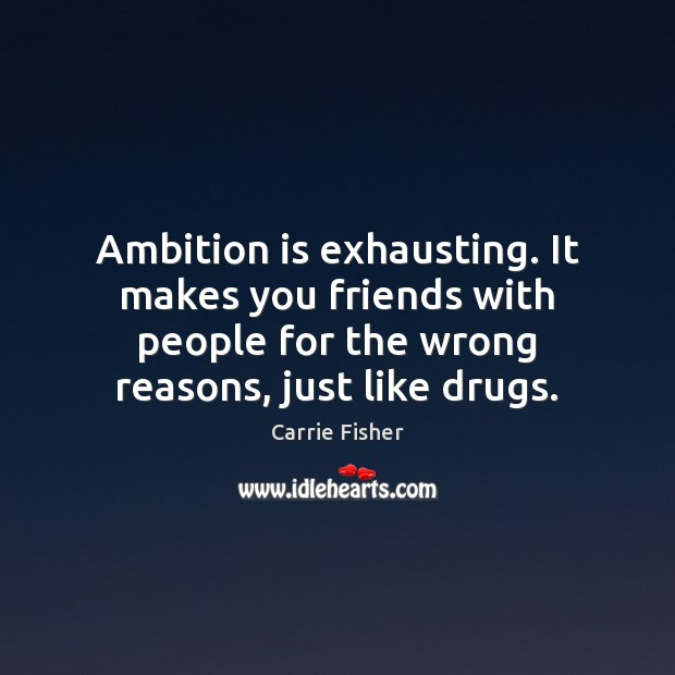 Ambition is exhausting. It makes you friends with people for the wrong Carrie Fisher Picture Quote