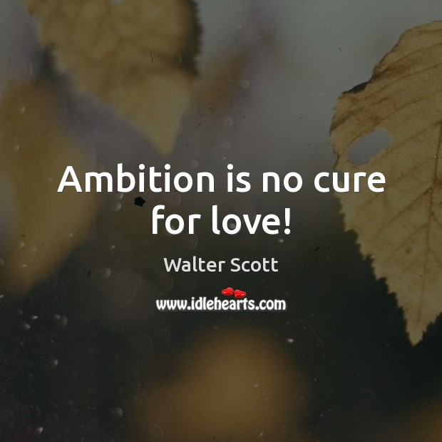 Ambition is no cure for love! Walter Scott Picture Quote