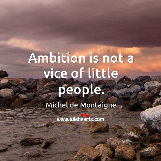Ambition is not a vice of little people. Image