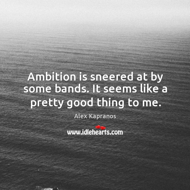 Ambition is sneered at by some bands. It seems like a pretty good thing to me. Image