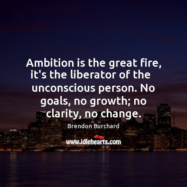 Ambition is the great fire, it's the liberator of the   unconscious person. Growth Quotes Image