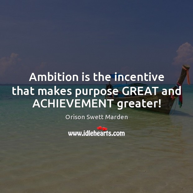 Ambition is the incentive that makes purpose GREAT and ACHIEVEMENT greater! Orison Swett Marden Picture Quote