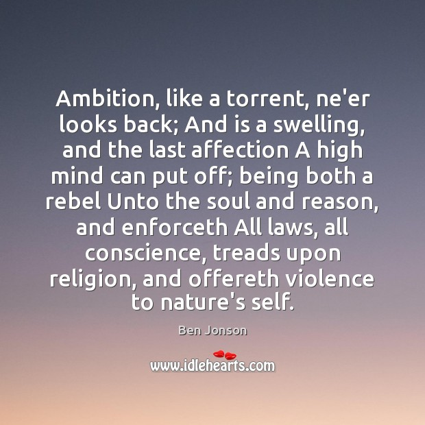 Image, Ambition, like a torrent, ne'er looks back; And is a swelling, and