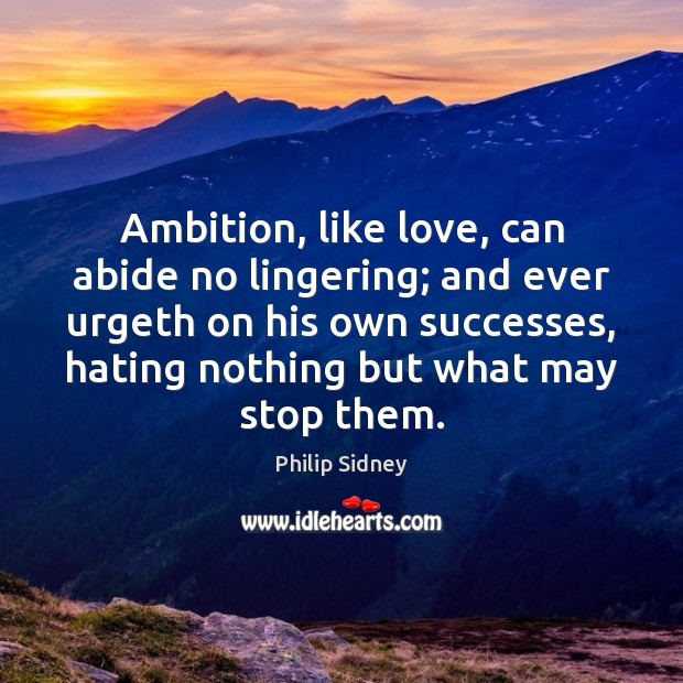 Ambition, like love, can abide no lingering; and ever urgeth on his Philip Sidney Picture Quote