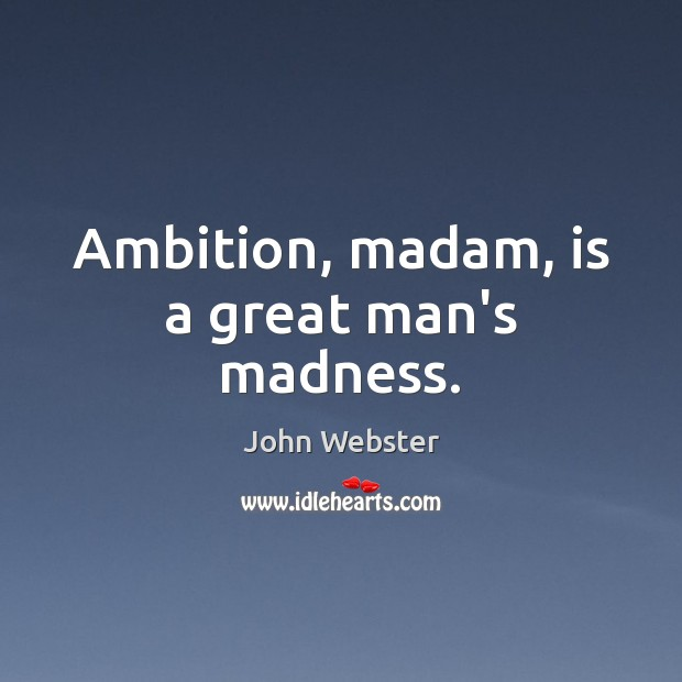 Ambition, madam, is a great man's madness. Image