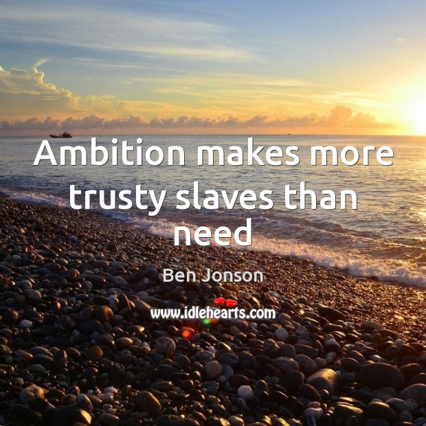 Image, Ambition makes more trusty slaves than need