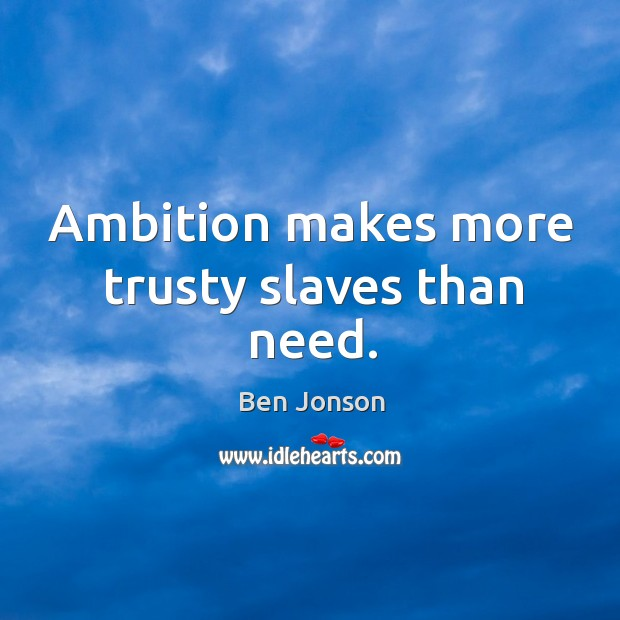 Image, Ambition makes more trusty slaves than need.