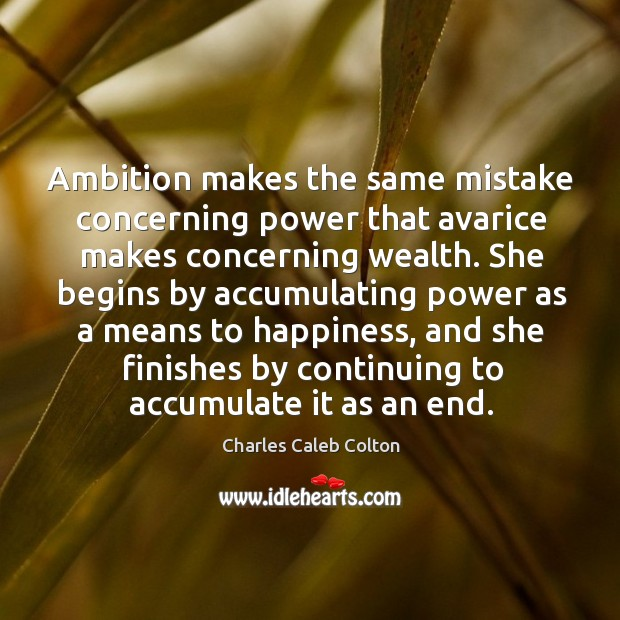 Ambition makes the same mistake concerning power that avarice makes concerning wealth. Image