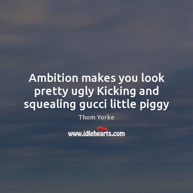 Ambition makes you look pretty ugly Kicking and squealing gucci little piggy Image