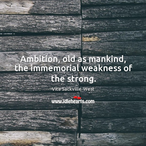 Ambition, old as mankind, the immemorial weakness of the strong. Vita Sackville-West Picture Quote