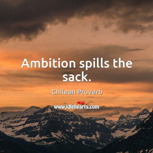Ambition spills the sack. Chilean Proverbs Image