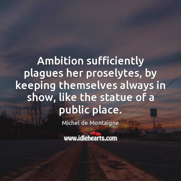 Image, Ambition sufficiently plagues her proselytes, by keeping themselves always in show, like