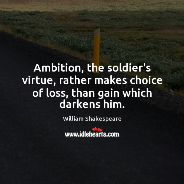 Ambition, the soldier's virtue, rather makes choice of loss, than gain which darkens him. Image