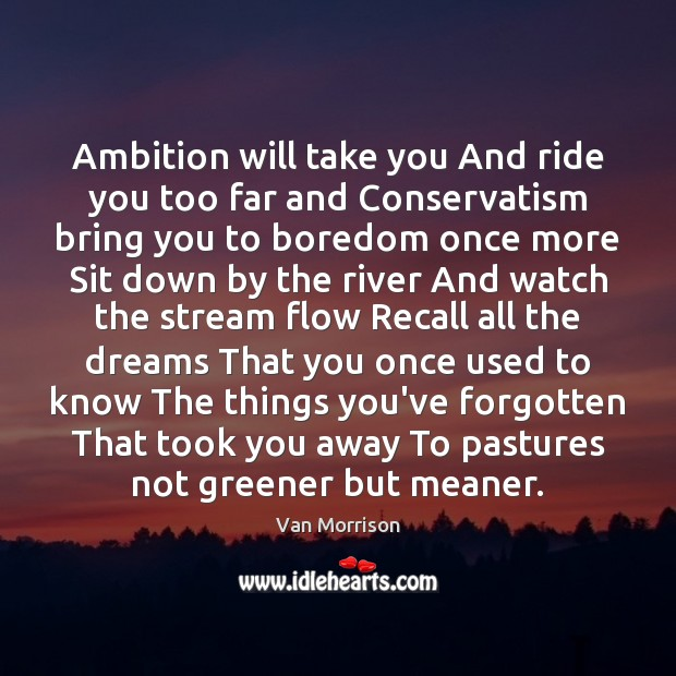 Ambition will take you And ride you too far and Conservatism bring Van Morrison Picture Quote