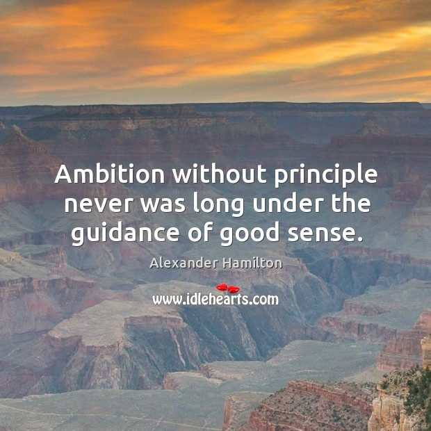 Image, Ambition without principle never was long under the guidance of good sense.