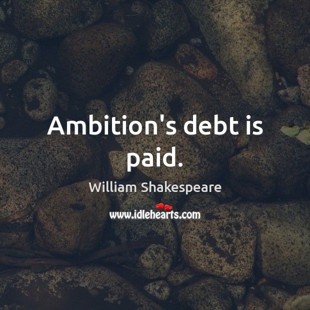Ambition's debt is paid. Debt Quotes Image
