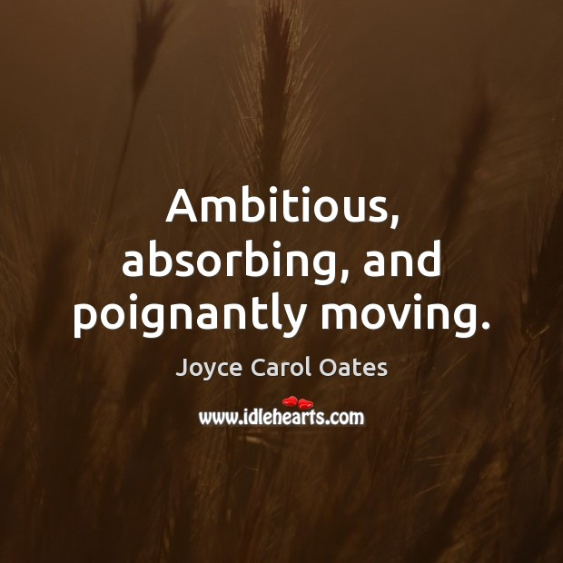 Ambitious, absorbing, and poignantly moving. Joyce Carol Oates Picture Quote