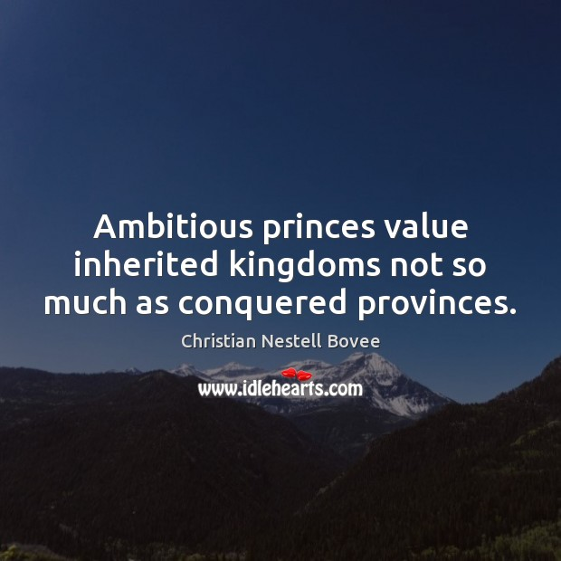 Image, Ambitious princes value inherited kingdoms not so much as conquered provinces.