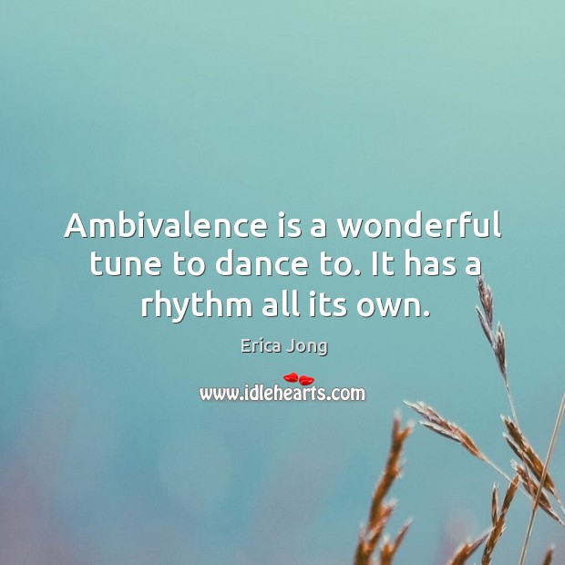 Ambivalence is a wonderful tune to dance to. It has a rhythm all its own. Image