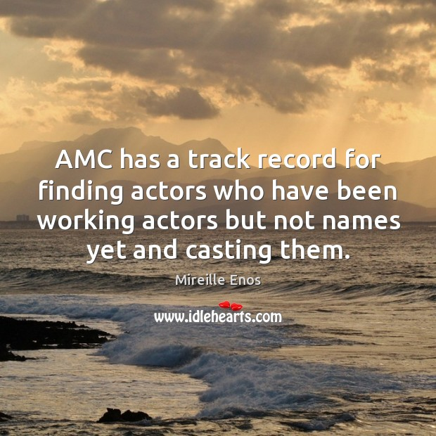 Mireille Enos Picture Quote image saying: AMC has a track record for finding actors who have been working