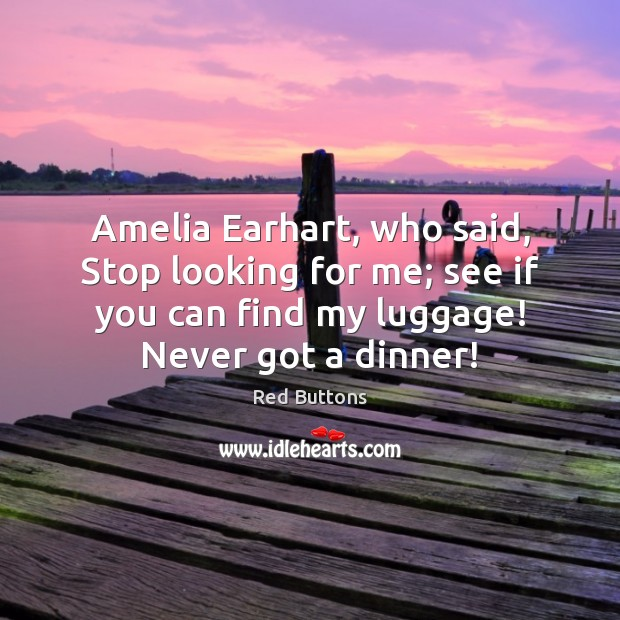 Amelia Earhart, who said, Stop looking for me; see if you can Red Buttons Picture Quote