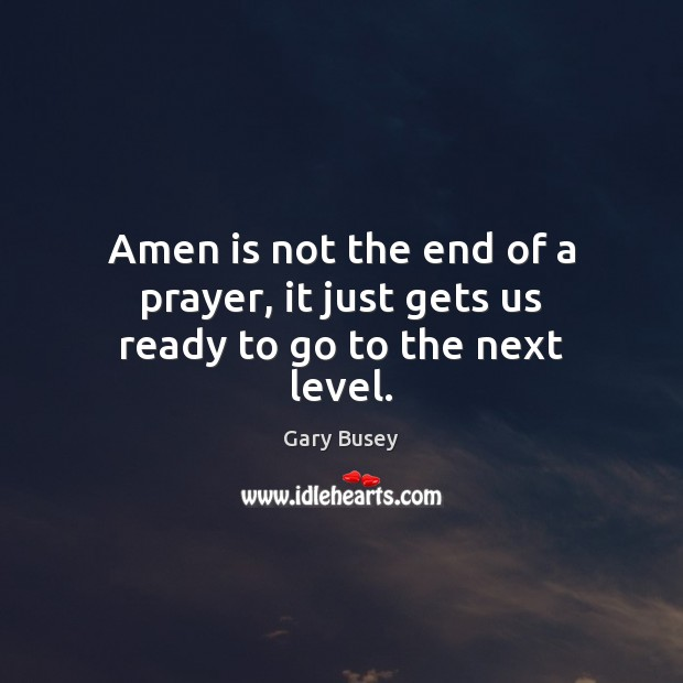 Image, Amen is not the end of a prayer, it just gets us ready to go to the next level.