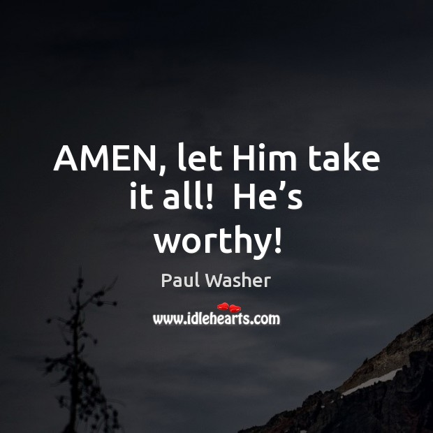 AMEN, let Him take it all!  He's worthy! Paul Washer Picture Quote