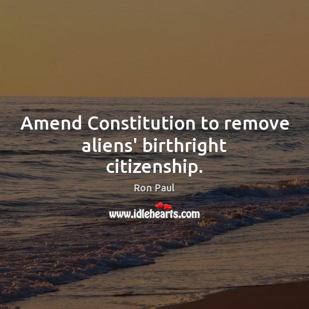 Amend Constitution to remove aliens' birthright citizenship. Ron Paul Picture Quote