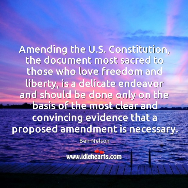 Amending the u.s. Constitution, the document most sacred to those who love freedom and liberty Ben Nelson Picture Quote