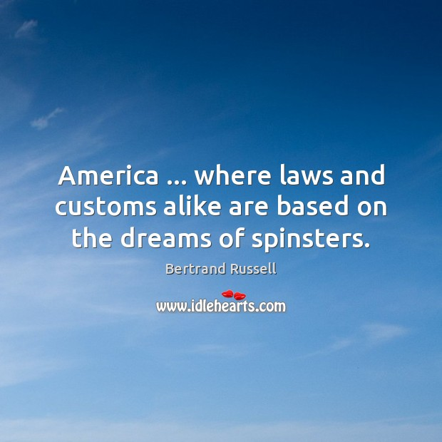 America … where laws and customs alike are based on the dreams of spinsters. Image