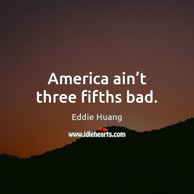 America ain't three fifths bad. Eddie Huang Picture Quote