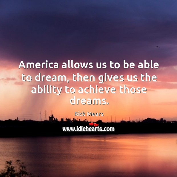America allows us to be able to dream, then gives us the ability to achieve those dreams. Image