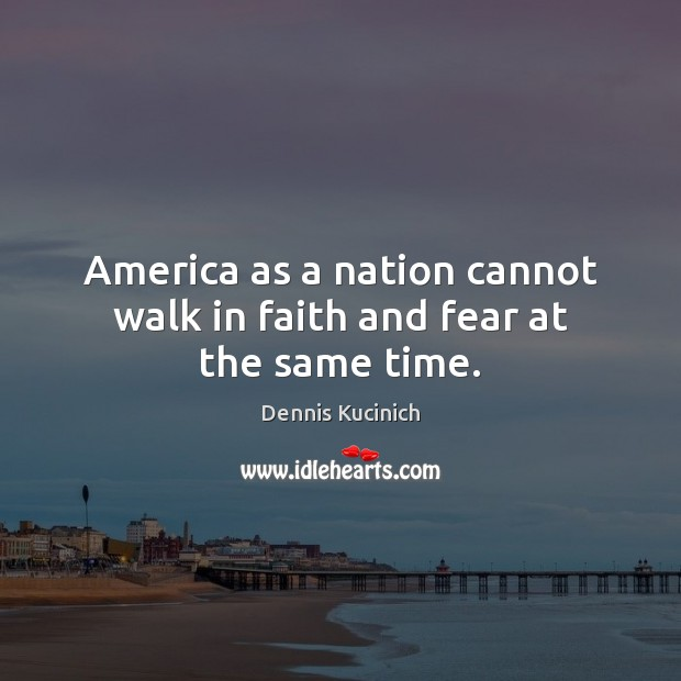 America as a nation cannot walk in faith and fear at the same time. Dennis Kucinich Picture Quote