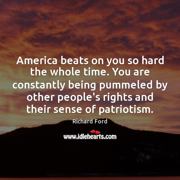 America beats on you so hard the whole time. You are constantly Image